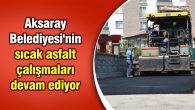 Aksaray Belediyesi'nin sıcak asfalt çalışmaları devam ediyor
