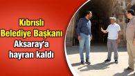 Kıbrıslı Belediye Başkanı Aksaray'a hayran kaldı