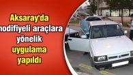 Aksaray'da modifiyeli araçlara yönelik uygulama yapıldı