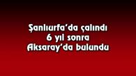 Şanlıurfa'da çalındı, 6 yıl sonra Aksaray'da bulundu