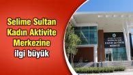 Selime Sultan Kadın Aktivite Merkezine ilgi büyük