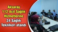 112 Acil Sağlık Hizmetlerine 24 Sağlık Teknikeri atandı