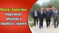 Rektör Şahin'den Hayırsever Altuntaş'a teşekkür ziyareti