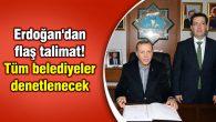 Erdoğan'dan flaş talimat! Tüm belediyeler denetlenecek