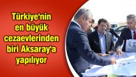 Türkiye'nin en büyük cezaevlerinden biri Aksaray'a yapılıyor