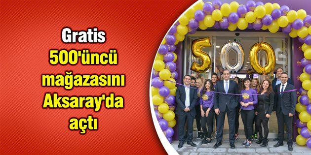 Gratis 500'üncü mağazasını Aksaray'da açtı