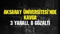 Aksaray Üniversitesi'nde kavga: 3 yaralı, 8 gözaltı
