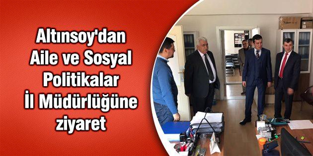 Altınsoy'dan Aile ve Sosyal Politikalar İl Müdürlüğüne ziyaret