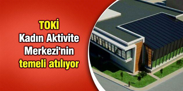 TOKİ Kadın Aktivite Merkezi'nin temeli atılıyor