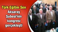 Türk Eğitim Sen Aksaray Şubesi'nin kongresi gerçekleşti