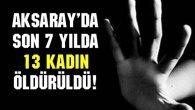 Aksaray'da son 7 yılda 13 kadın öldürüldü!