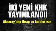 İki yeni KHK yayımlandı, Aksaray'dan ihraç ve iadeler var!