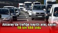Aksaray'da trafiğe kayıtlı araç sayısı 118 bin 688 oldu