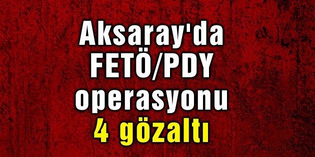 Aksaray'da FETÖ/PDY operasyonu: 4 gözaltı