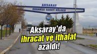 Aksaray'da ihracat ve ithalat azaldı