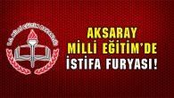 Aksaray Milli Eğitim'de istifa furyası!