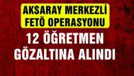 Aksaray Merkezli FETÖ operasyonu: 12 öğretmene gözaltı