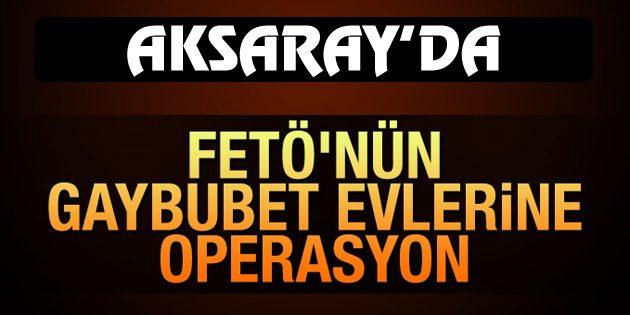 Aksaray'da FETÖ'nün gaybubet evlerine operasyon