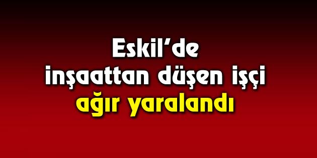 Eskil'de inşaattan düşen işçi ağır yaralandı