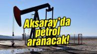 Aksaray'da petrol aranacak