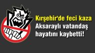 Kırşehir'de feci kaza: Aksaraylı vatandaş hayatını kaybetti!