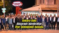 Ankara'daki Aksaraylı bürokratların yüreği Aksaray için çarpıyor