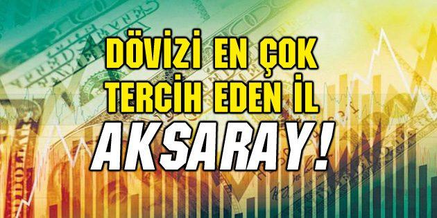 Dövizi en çok tercih eden il Aksaray!