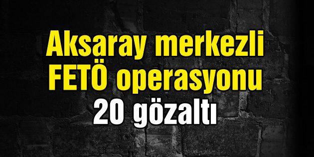 Aksaray merkezli FETÖ operasyonu: 20 gözaltı