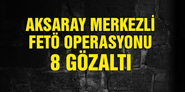 Aksaray merkezli 5 ilde FETÖ operasyonu: 8 gözaltı