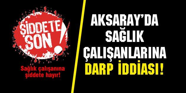 Aksaray'da sağlık çalışanlarına darp iddiası: 3 gözaltı