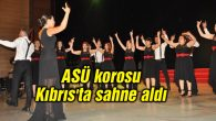 ASÜ korosu Kıbrıs'ta sahne aldı