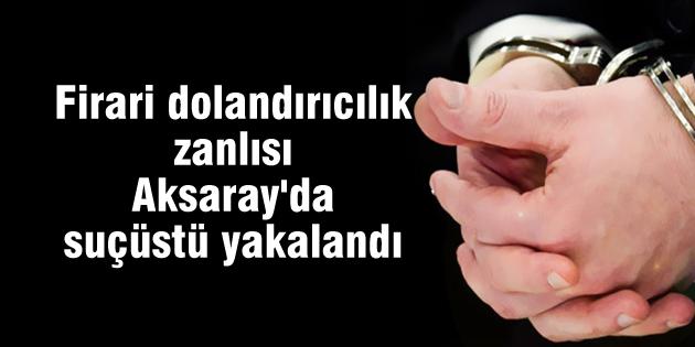 Firari dolandırıcılık zanlısı Aksaray'da suçüstü yakalandı