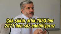 Çok şükür artık 2053'ten, 2071'den söz edebiliyoruz