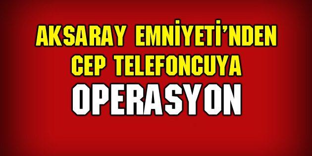 Aksaray Emniyeti'nden cep telefoncuya operasyon