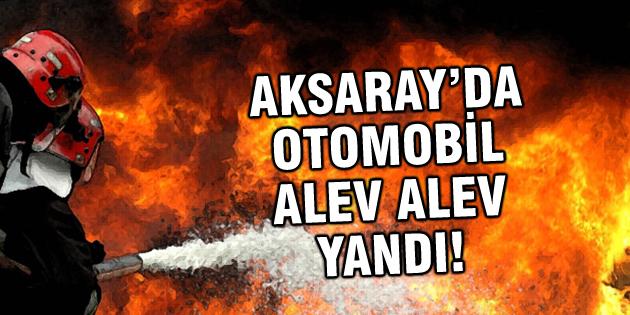 Aksaray'da seyir halindeki otomobil alev alev yandı!