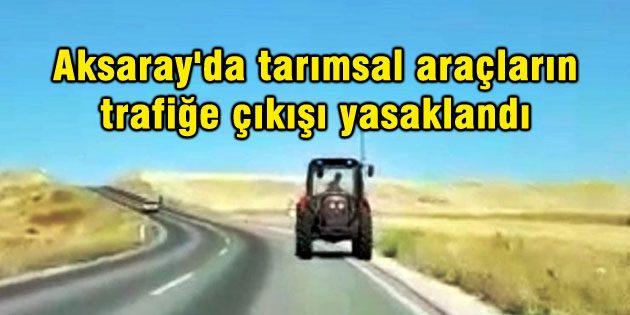 Aksaray'da tarımsal zirai araçların trafiğe çıkışı yasaklandı