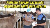 Polisten hayvan pazarında uygulamalı sahte para uyarısı