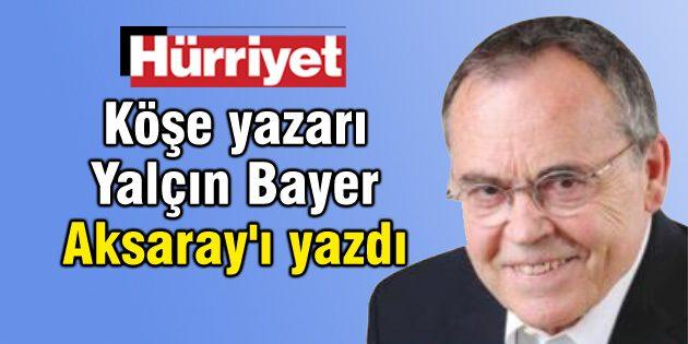 Hürriyet'in köşe yazarı Yalçın Bayer Aksaray'ı yazdı