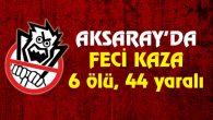 Aksaray'da yolcu otobüsü devrildi: 6 ölü, 44 yaralı