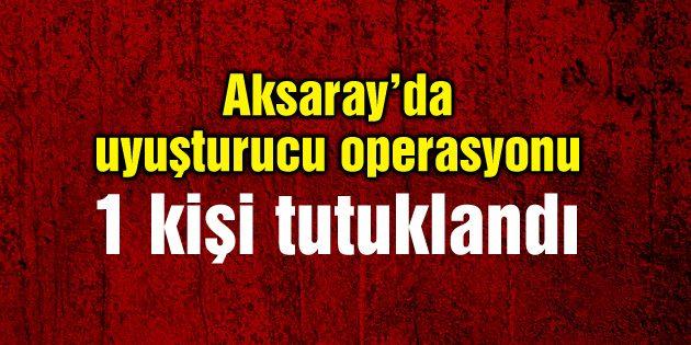 Aksaray'da uyuşturucu operasyonu: 1 kişi tutuklandı