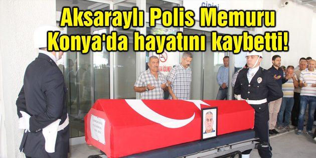 Aksaraylı Polis Memuru Konya'da hayatını kaybetti!