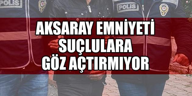 Aksaray Emniyet Müdürlüğü suçlulara göz açtırmıyor