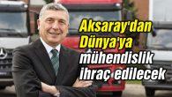 Aksaray'dan Dünya'ya mühendislik ihraç edilecek