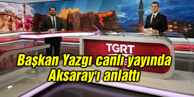 Başkan Yazgı canlı yayında Aksaray'ı anlattı