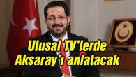 Başkan Yazgı Aksaray'ı Türkiye'ye anlatıyor