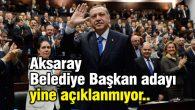 Ak Parti'nin Aksaray Belediye Başkan adayı yine açıklanmıyor