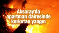Aksaray'da apartman dairesinde korkutan yangın