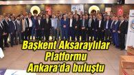 Başkent Aksaraylılar Platformu Ankara'da buluştu