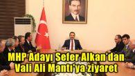 MHP Adayı Sefer Alkan'dan Vali Ali Mantı'ya ziyaret