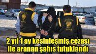 2 yıl 1 ay kesinleşmiş cezası ile aranan şahıs tutuklandı